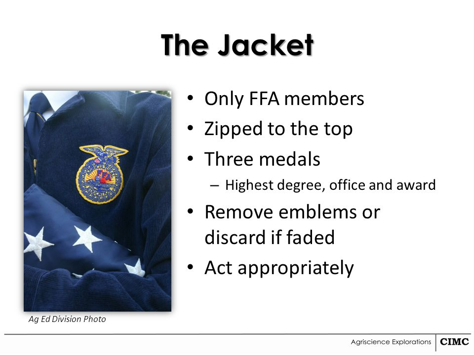 The Jacket Only FFA members Zipped to the top Three medals – Highest degree, office and award Remove emblems or discard if faded Act appropriately Ag