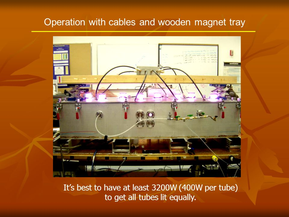 Operation with cables and wooden magnet tray It's best to have at least 3200W (400W per tube) to get all tubes lit equally.