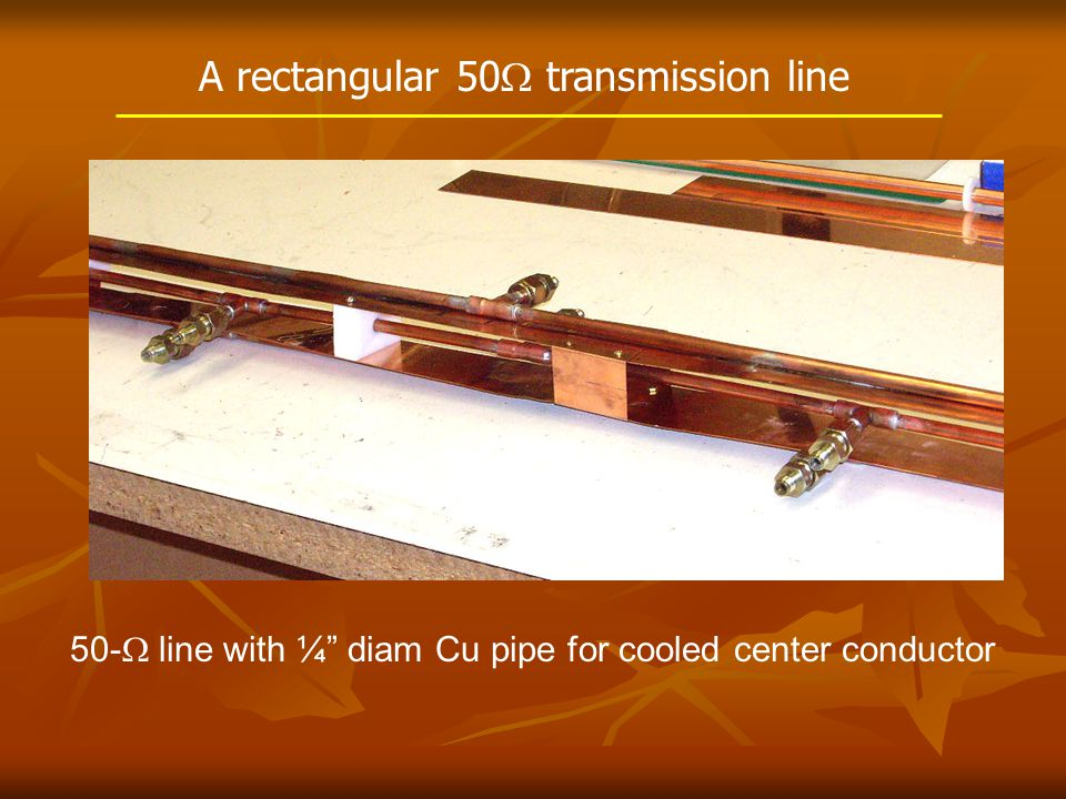 A rectangular 50  transmission line 50-  line with ¼ diam Cu pipe for cooled center conductor