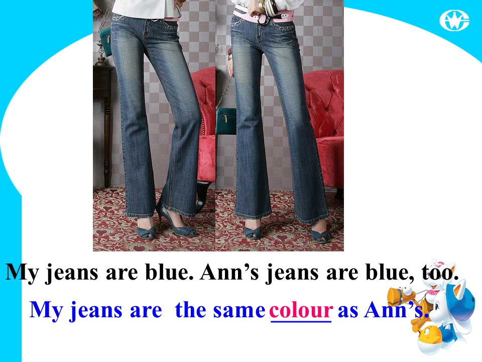 My jeans are blue. Ann's jeans are blue, too. My jeans are the same _____ as Ann's. colour