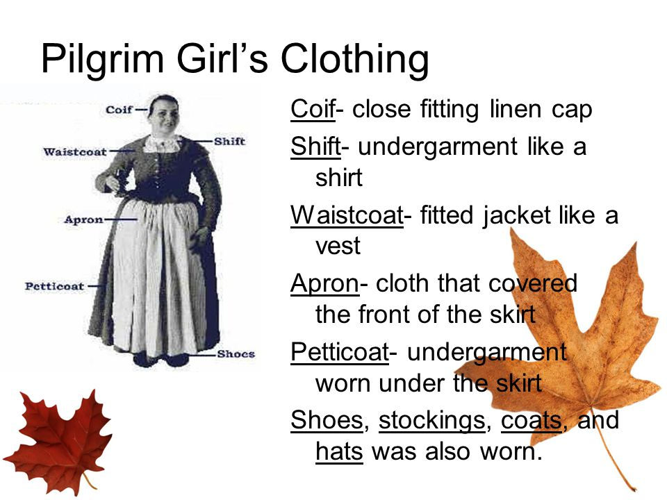 Pilgrim Girl's Clothing Coif- close fitting linen cap Shift- undergarment like a shirt Waistcoat- fitted jacket like a vest Apron- cloth that covered the front of the skirt Petticoat- undergarment worn under the skirt Shoes, stockings, coats, and hats was also worn.