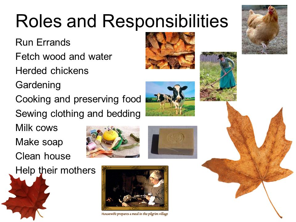 Roles and Responsibilities Run Errands Fetch wood and water Herded chickens Gardening Cooking and preserving food Sewing clothing and bedding Milk cows Make soap Clean house Help their mothers