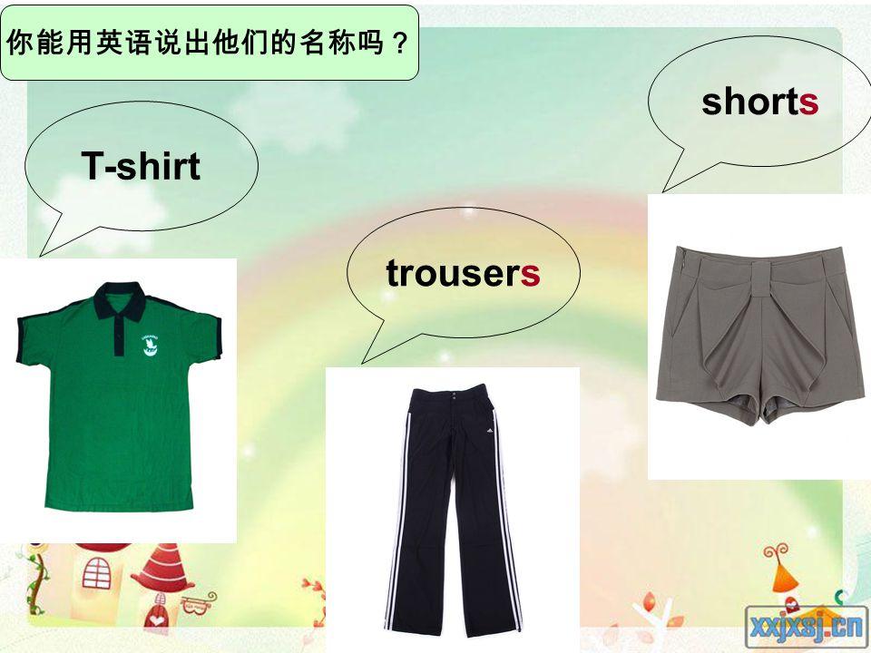 你能用英语说出他们的名称吗? T-shirt trousers shorts