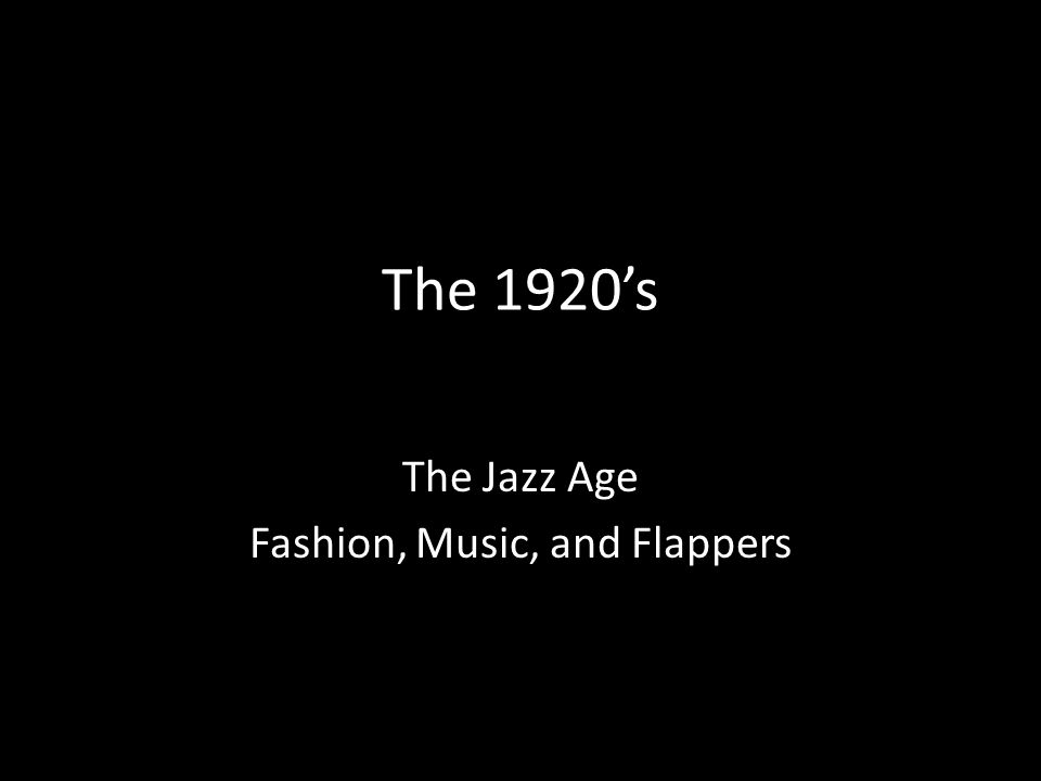 The 1920's The Jazz Age Fashion, Music, and Flappers
