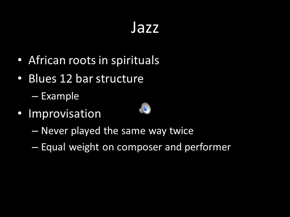 Jazz African roots in spirituals Blues 12 bar structure – Example Improvisation – Never played the same way twice – Equal weight on composer and performer