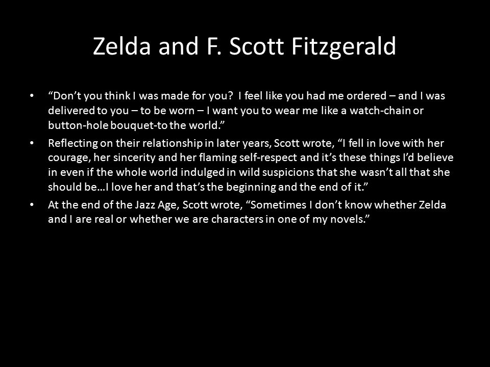 "Zelda and F. Scott Fitzgerald ""Don't you think I was made for you? I feel like you had me ordered – and I was delivered to you – to be worn – I want y"