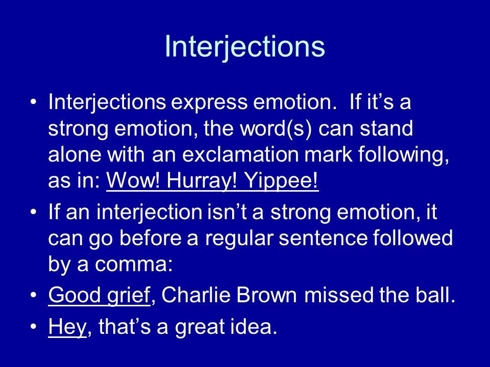 Interjections Interjections express emotion. If it's a strong emotion, the word(s) can stand alone with an exclamation mark following, as in: Wow! Hur