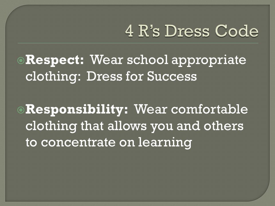  Respect: Wear school appropriate clothing: Dress for Success  Responsibility: Wear comfortable clothing that allows you and others to concentrate on learning