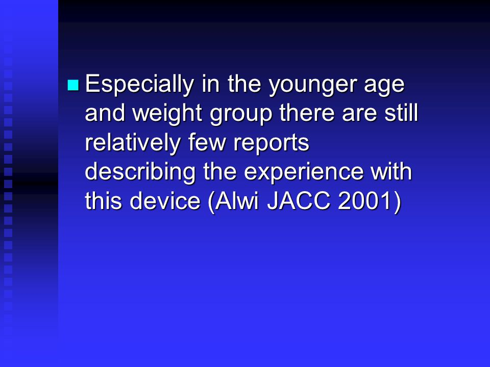 Especially in the younger age and weight group there are still relatively few reports describing the experience with this device (Alwi JACC 2001) Especially in the younger age and weight group there are still relatively few reports describing the experience with this device (Alwi JACC 2001)