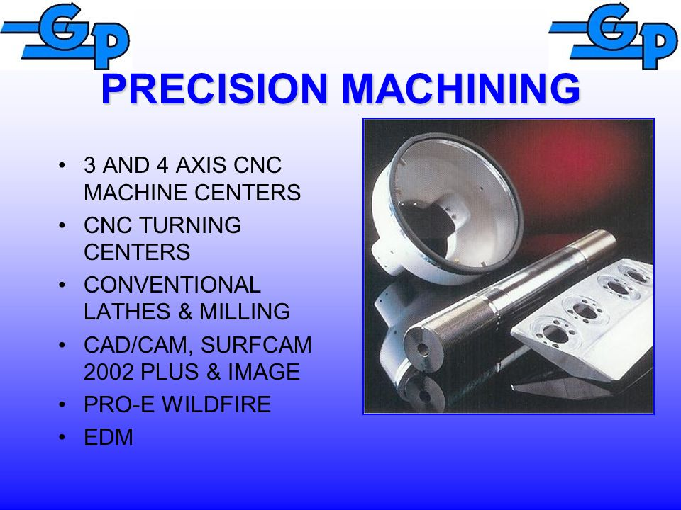 PRECISION MACHINING 3 AND 4 AXIS CNC MACHINE CENTERS CNC TURNING CENTERS CONVENTIONAL LATHES & MILLING CAD/CAM, SURFCAM 2002 PLUS & IMAGE PRO-E WILDFIRE EDM