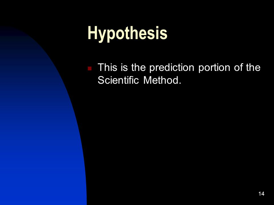 14 Hypothesis This is the prediction portion of the Scientific Method.
