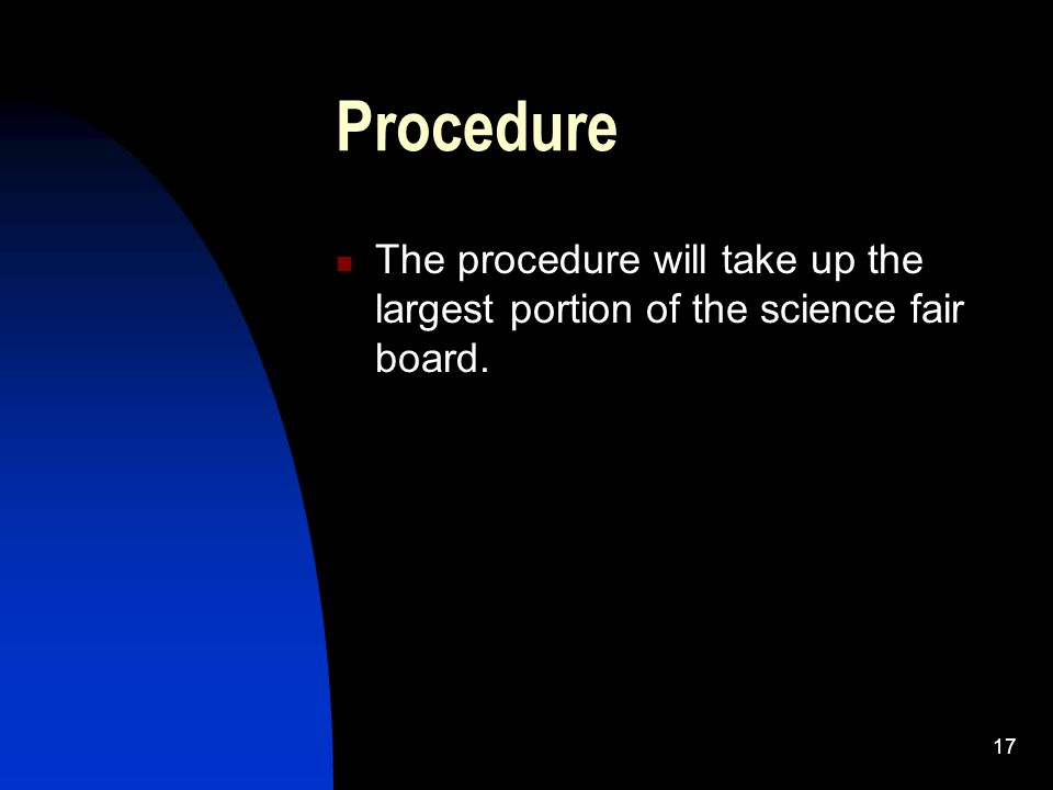 17 Procedure The procedure will take up the largest portion of the science fair board.