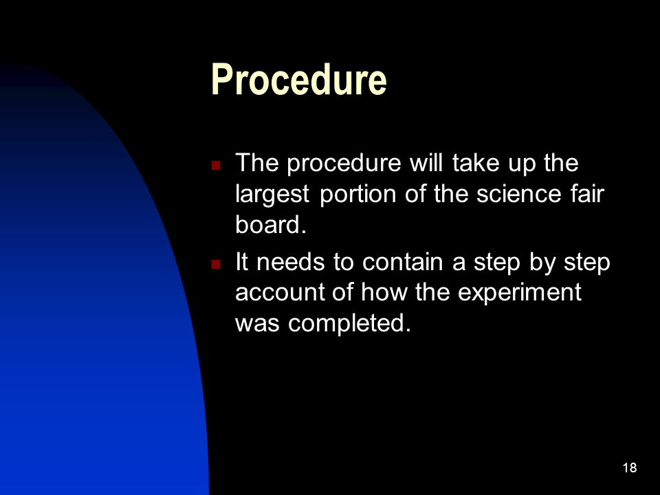 18 Procedure The procedure will take up the largest portion of the science fair board. It needs to contain a step by step account of how the experimen