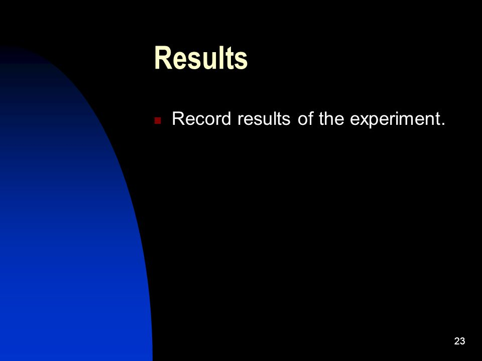 23 Results Record results of the experiment.
