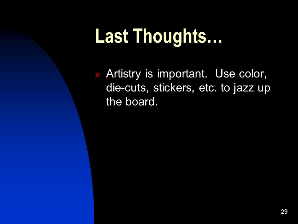 29 Last Thoughts… Artistry is important. Use color, die-cuts, stickers, etc. to jazz up the board.