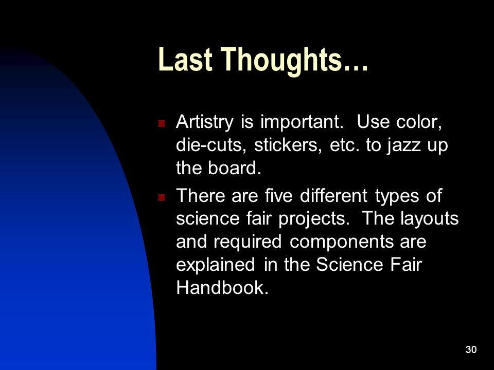 30 Last Thoughts… Artistry is important. Use color, die-cuts, stickers, etc. to jazz up the board. There are five different types of science fair proj