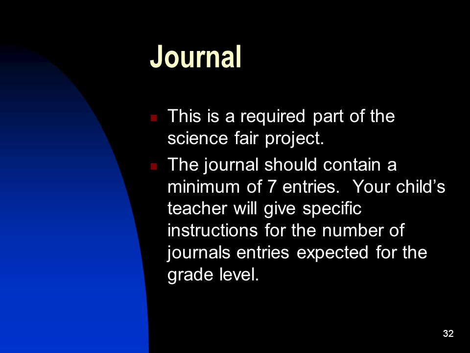 32 Journal This is a required part of the science fair project. The journal should contain a minimum of 7 entries. Your child's teacher will give spec