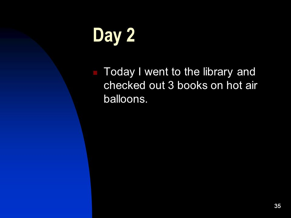 35 Day 2 Today I went to the library and checked out 3 books on hot air balloons.