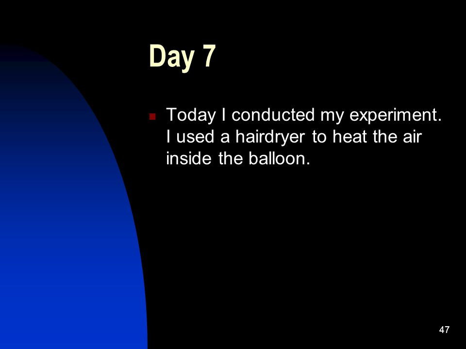 47 Day 7 Today I conducted my experiment. I used a hairdryer to heat the air inside the balloon.