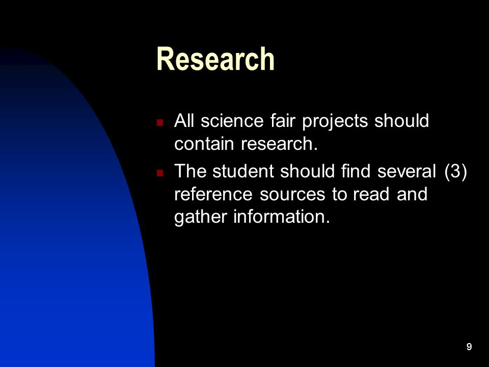 9 Research All science fair projects should contain research. The student should find several (3) reference sources to read and gather information.