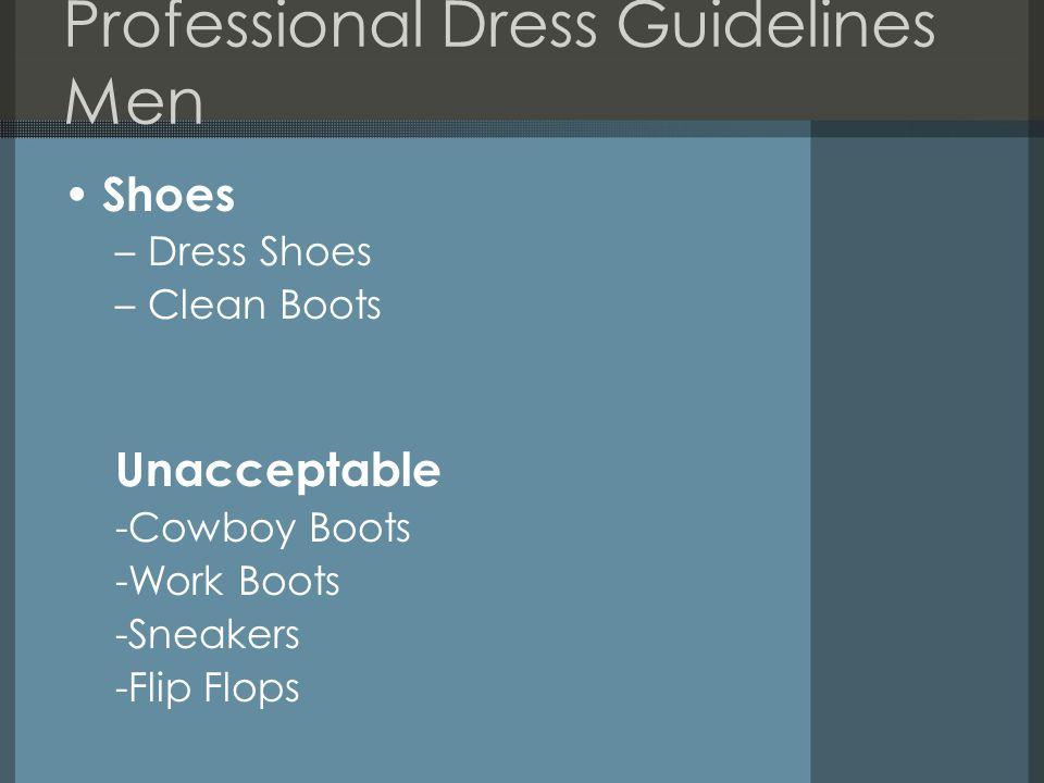 Professional Dress Guidelines Men Shoes –Dress Shoes –Clean Boots Unacceptable -Cowboy Boots -Work Boots -Sneakers -Flip Flops