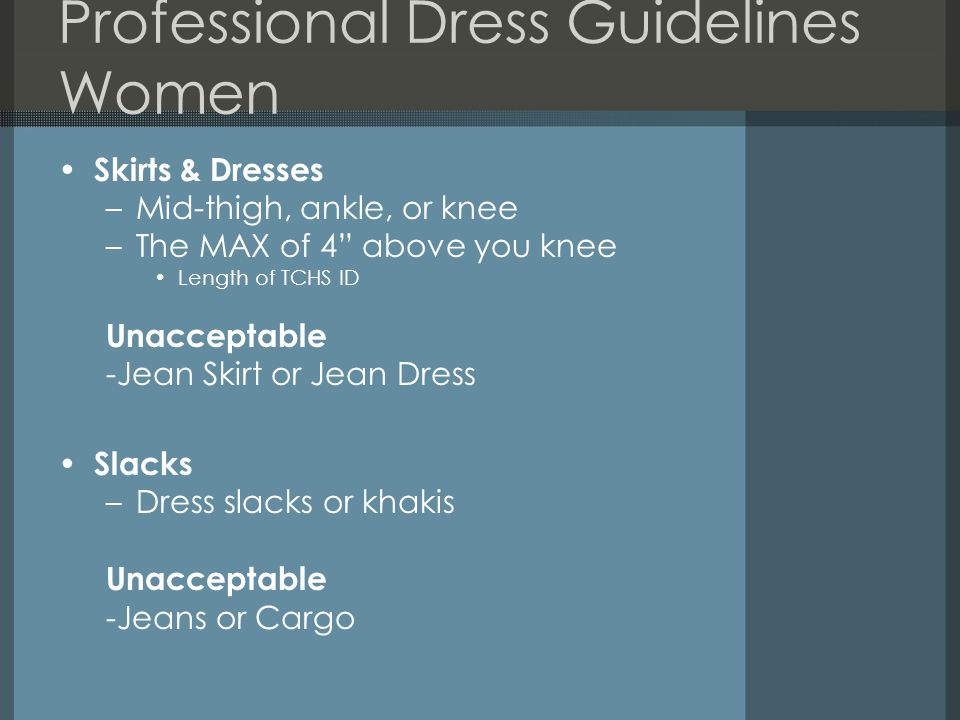 Professional Dress Guidelines Women Skirts & Dresses –Mid-thigh, ankle, or knee –The MAX of 4 above you knee Length of TCHS ID Unacceptable -Jean Skirt or Jean Dress Slacks –Dress slacks or khakis Unacceptable -Jeans or Cargo