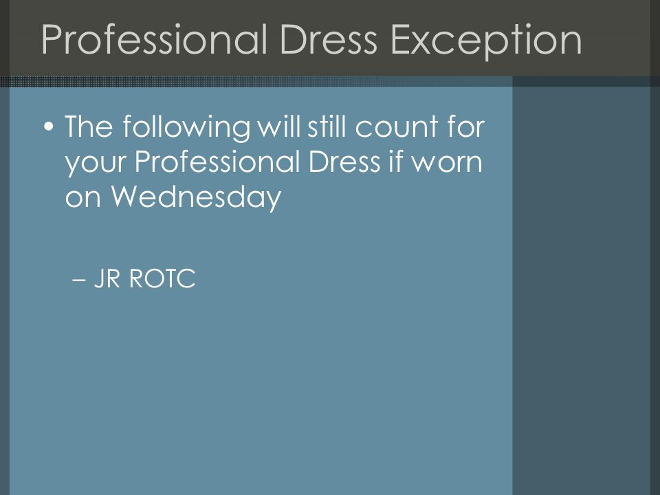 Professional Dress Exception The following will still count for your Professional Dress if worn on Wednesday –JR ROTC