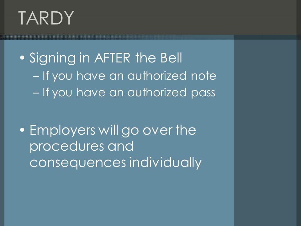 TARDY Signing in AFTER the Bell –If you have an authorized note –If you have an authorized pass Employers will go over the procedures and consequences individually