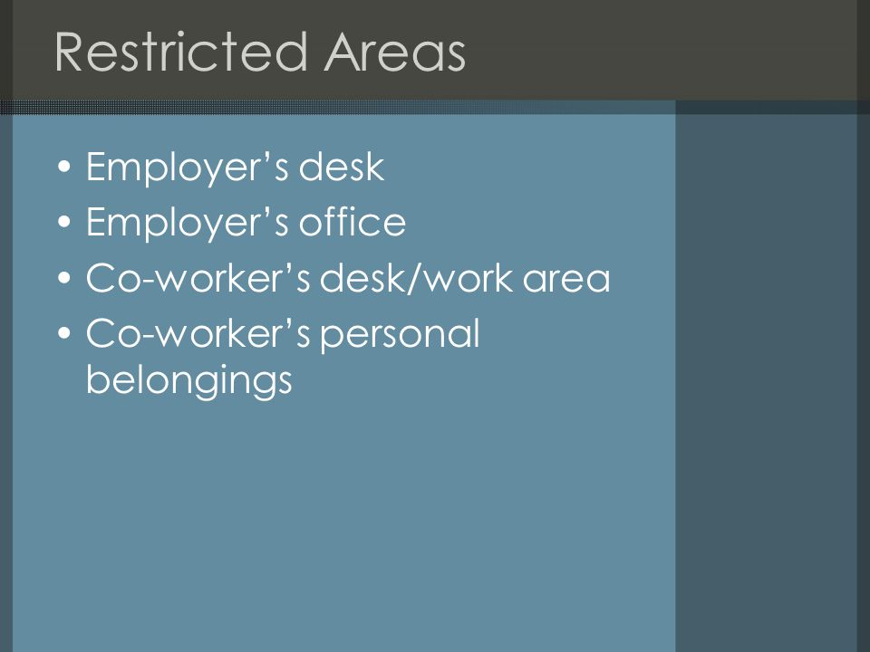 Restricted Areas Employer's desk Employer's office Co-worker's desk/work area Co-worker's personal belongings