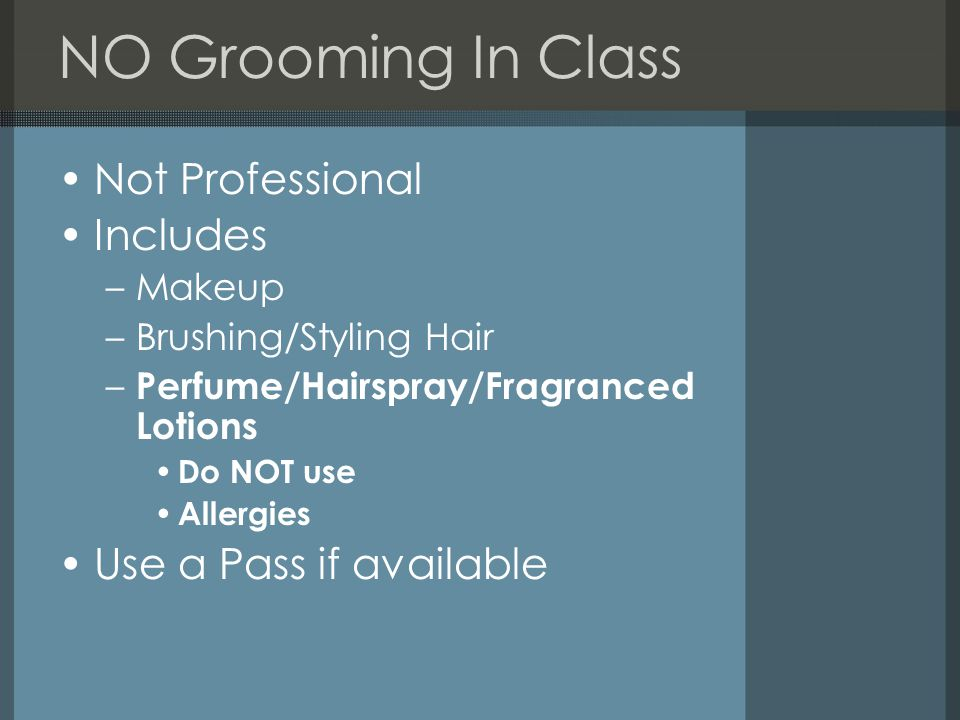 NO Grooming In Class Not Professional Includes –Makeup –Brushing/Styling Hair – Perfume/Hairspray/Fragranced Lotions Do NOT use Allergies Use a Pass if available