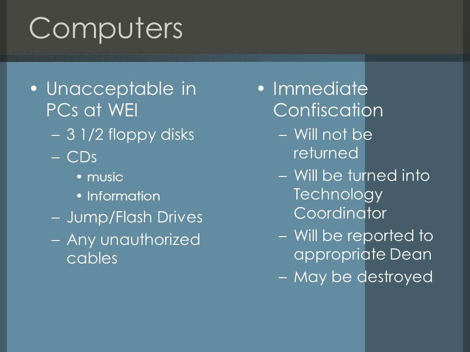 Computers Unacceptable in PCs at WEI –3 1/2 floppy disks –CDs music Information –Jump/Flash Drives –Any unauthorized cables Immediate Confiscation –Will not be returned –Will be turned into Technology Coordinator –Will be reported to appropriate Dean –May be destroyed