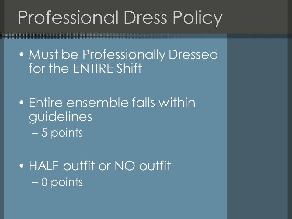 Professional Dress Policy Must be Professionally Dressed for the ENTIRE Shift Entire ensemble falls within guidelines –5 points HALF outfit or NO outfit –0 points