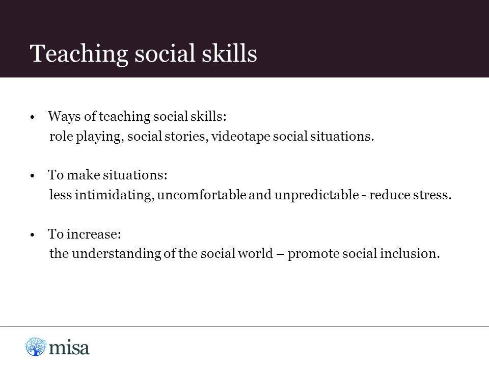Teaching social skills Ways of teaching social skills: role playing, social stories, videotape social situations.