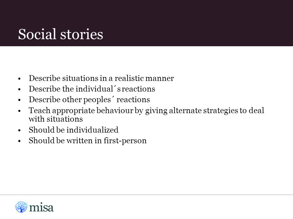 Social stories Describe situations in a realistic manner Describe the individual´s reactions Describe other peoples´ reactions Teach appropriate behaviour by giving alternate strategies to deal with situations Should be individualized Should be written in first-person