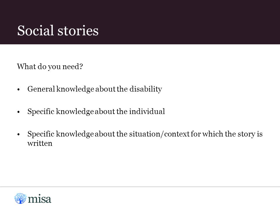What do you need? General knowledge about the disability Specific knowledge about the individual Specific knowledge about the situation/context for wh