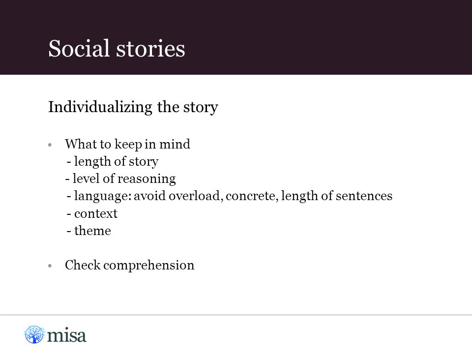 What to keep in mind - length of story - level of reasoning - language: avoid overload, concrete, length of sentences - context - theme Check comprehension Social stories Individualizing the story