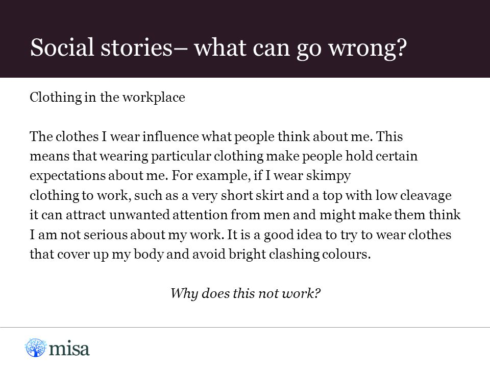 Social stories– what can go wrong? Clothing in the workplace The clothes I wear influence what people think about me. This means that wearing particul