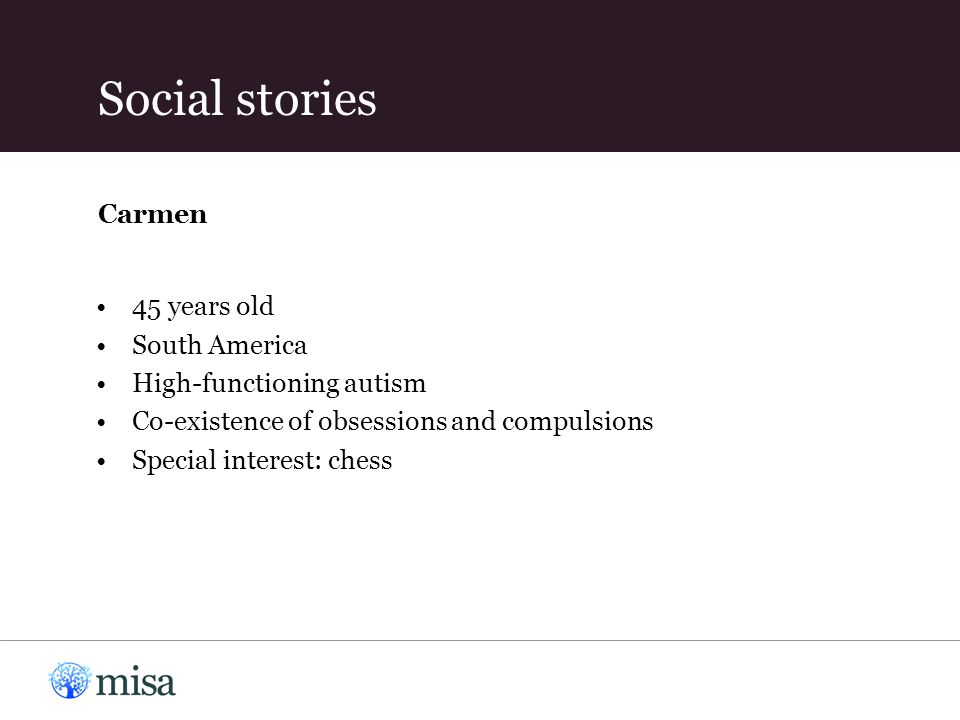45 years old South America High-functioning autism Co-existence of obsessions and compulsions Special interest: chess Carmen Social stories