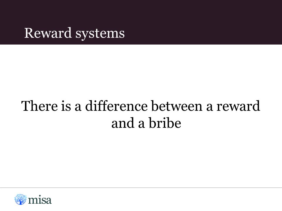 Reward systems There is a difference between a reward and a bribe