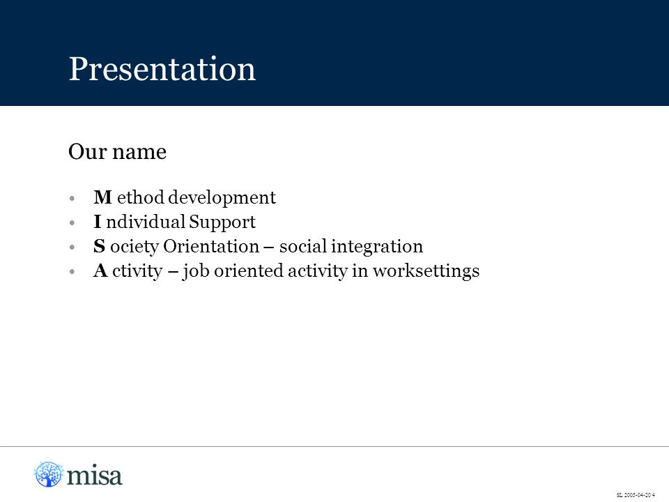 M ethod development I ndividual Support S ociety Orientation – social integration A ctivity – job oriented activity in worksettings Our name Presentation SL 2005-04-20 4