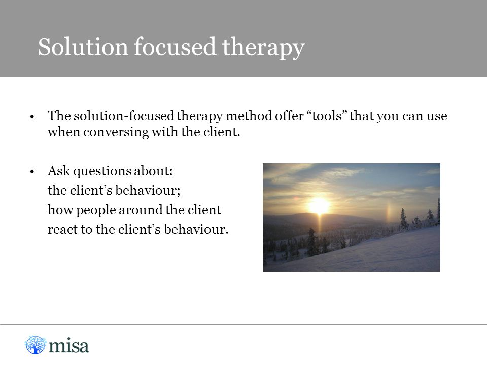 """The solution-focused therapy method offer """"tools"""" that you can use when conversing with the client. Ask questions about: the client's behaviour; how p"""