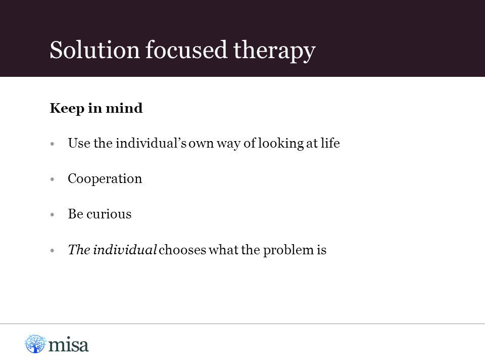 Use the individual's own way of looking at life Cooperation Be curious The individual chooses what the problem is Keep in mind Solution focused therapy