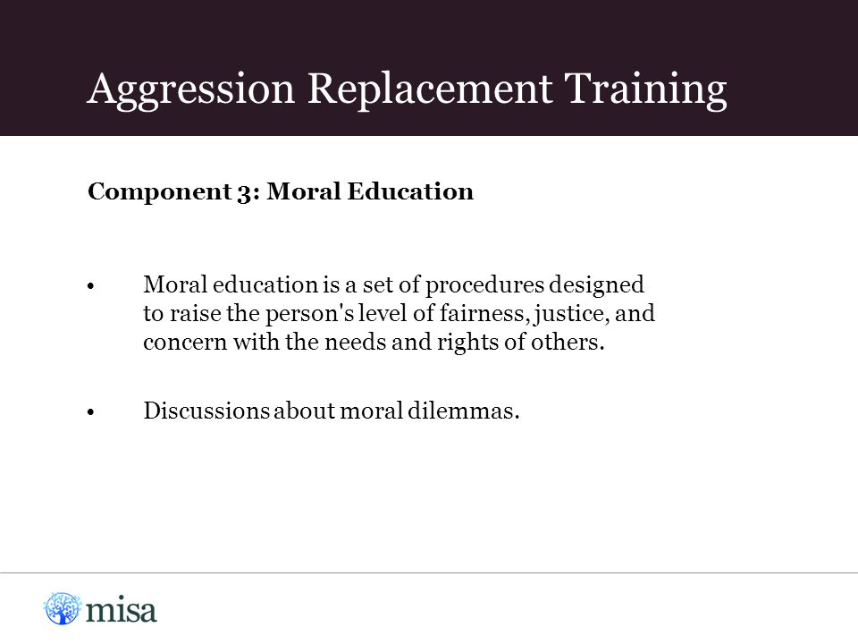 Component 3: Moral Education Moral education is a set of procedures designed to raise the person's level of fairness, justice, and concern with the ne