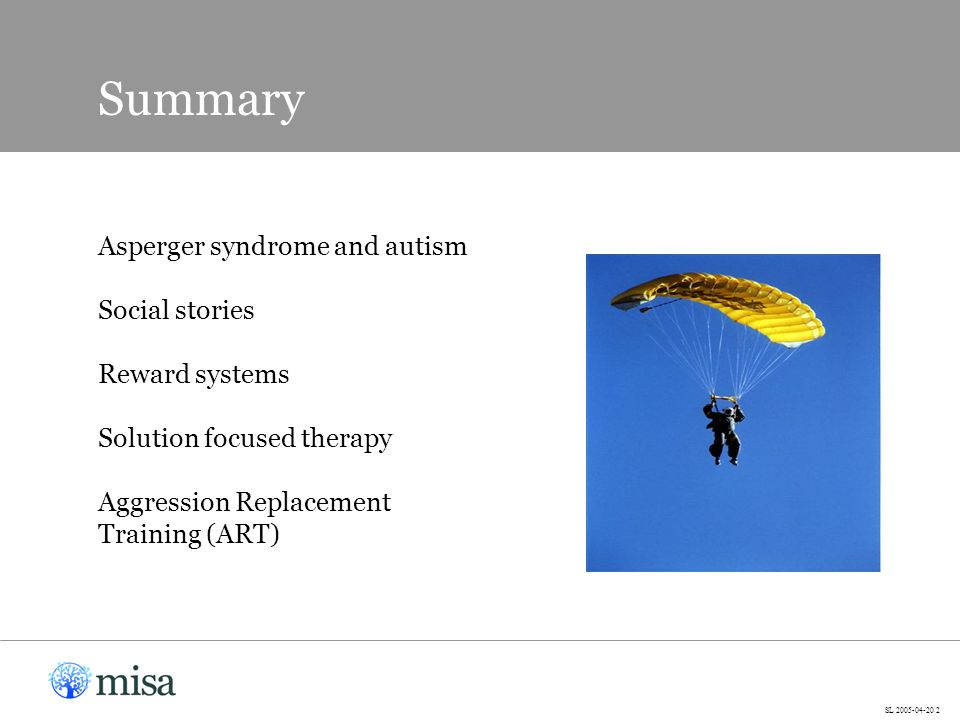 Asperger syndrome and autism Social stories Reward systems Solution focused therapy Aggression Replacement Training (ART) Summary SL 2005-04-20 2