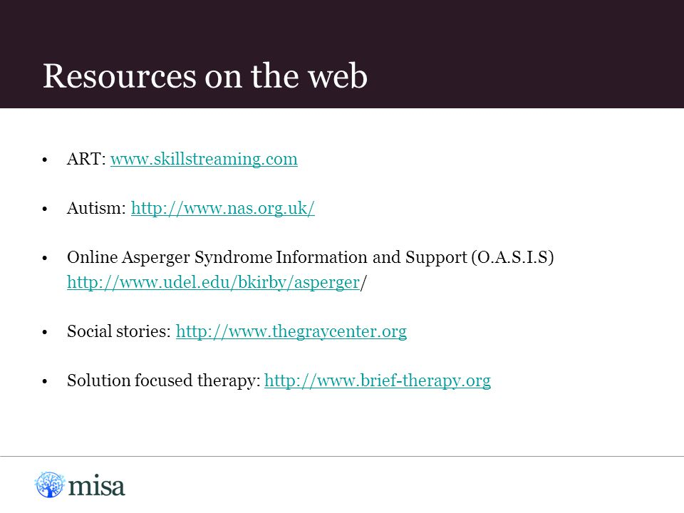 Resources on the web ART: www.skillstreaming.comwww.skillstreaming.com Autism: http://www.nas.org.uk/http://www.nas.org.uk/ Online Asperger Syndrome I