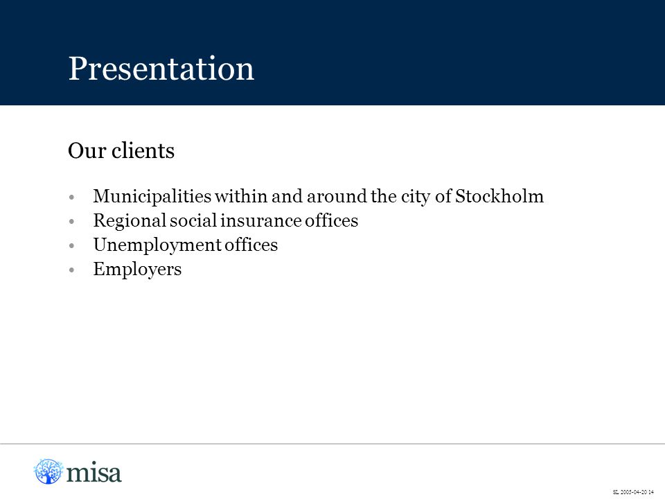 Municipalities within and around the city of Stockholm Regional social insurance offices Unemployment offices Employers Our clients Presentation SL 2005-04-20 14