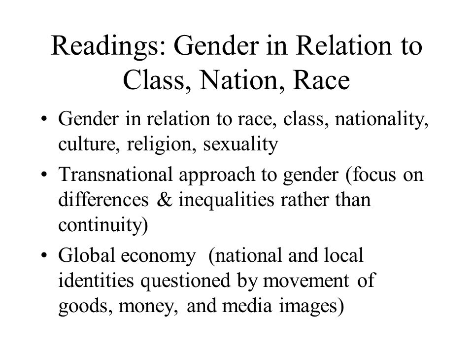 Readings: Gender in Relation to Class, Nation, Race Gender in relation to race, class, nationality, culture, religion, sexuality Transnational approac