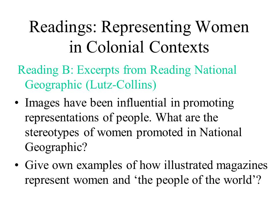 Readings: Representing Women in Colonial Contexts Reading B: Excerpts from Reading National Geographic (Lutz-Collins) Images have been influential in