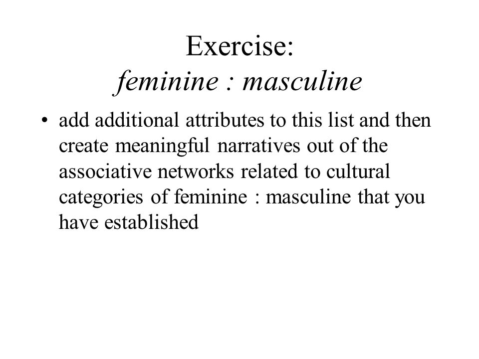 Exercise: feminine : masculine add additional attributes to this list and then create meaningful narratives out of the associative networks related to