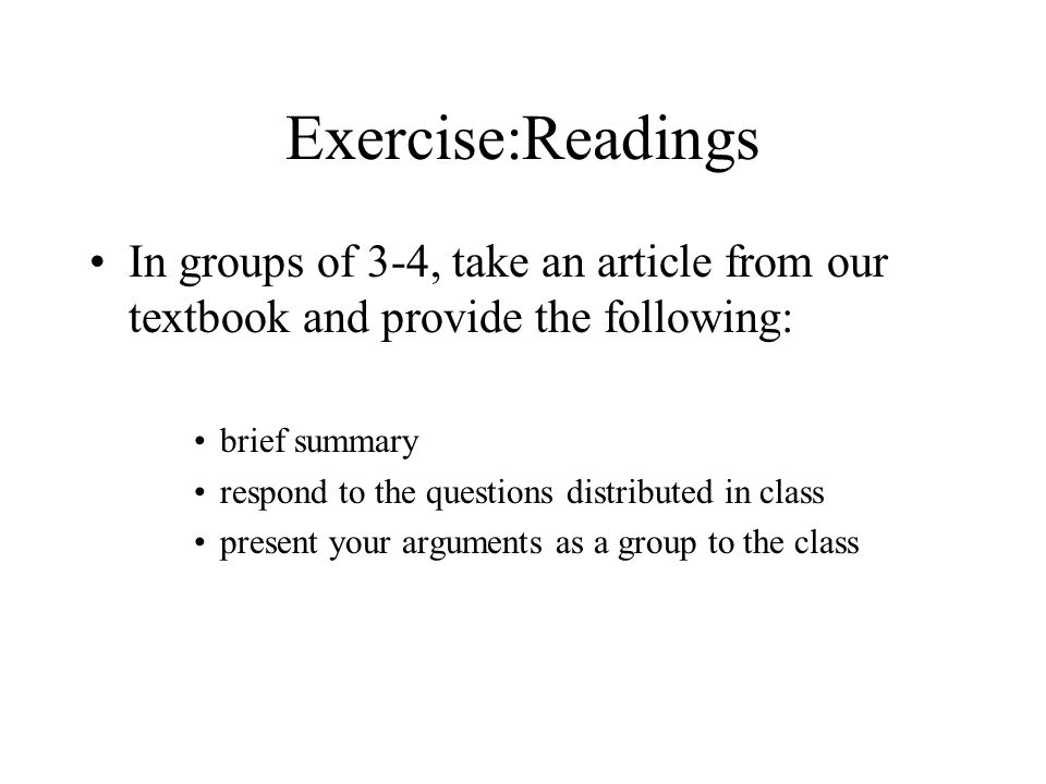 Exercise:Readings In groups of 3-4, take an article from our textbook and provide the following: brief summary respond to the questions distributed in